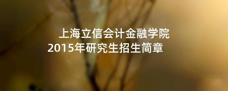 2015年上海立信会计金融学院招收攻读硕士学位研究生简章