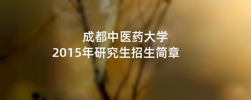 2015年考研招生简章:2015年成都中医药大学考研招生简章