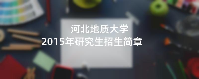 2015年河北地质大学招收攻读硕士学位研究生简章