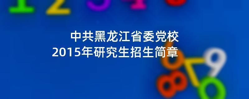2015年中共黑龙江省委党校招收攻读硕士学位研究生简章