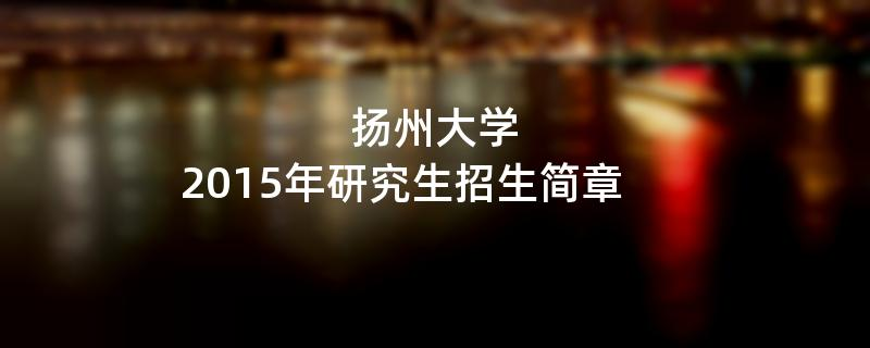 2015年考研招生简章:扬州大学2015年研究生招生简章