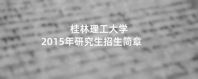 2015年桂林理工大学招收攻读硕士学位研究生简章