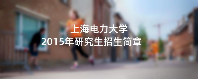 2015年上海电力大学招收攻读硕士学位研究生简章