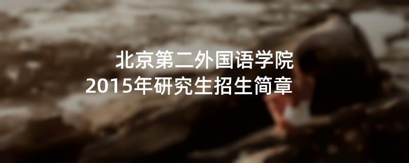 2015年考研招生简章:北京第二外国语学院2015年硕士研究生招生简章