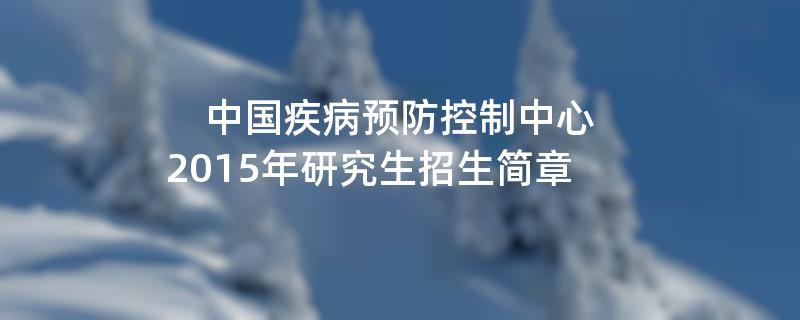 2015年考研招生简章:中国疾病预防控制中心2015年研究生招生简章