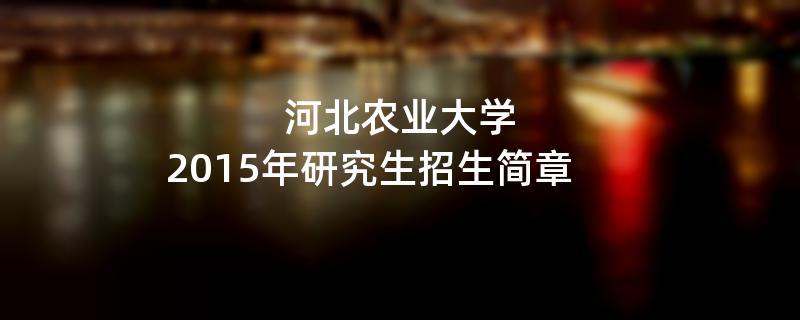 2015年考研招生简章:河北农业大学2015年研究生招生简章
