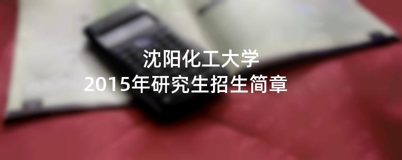 2015年考研招生简章:沈阳化工大学2015年硕士研究生招生简章