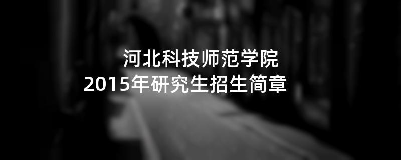 2015年考研招生简章:河北科技师范学院2015年研究生招生简章