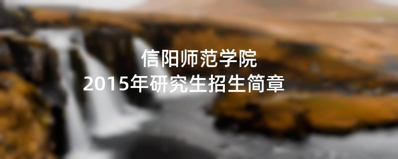 2015年考研招生简章:信阳师范学院2015年硕士研究生招生简章