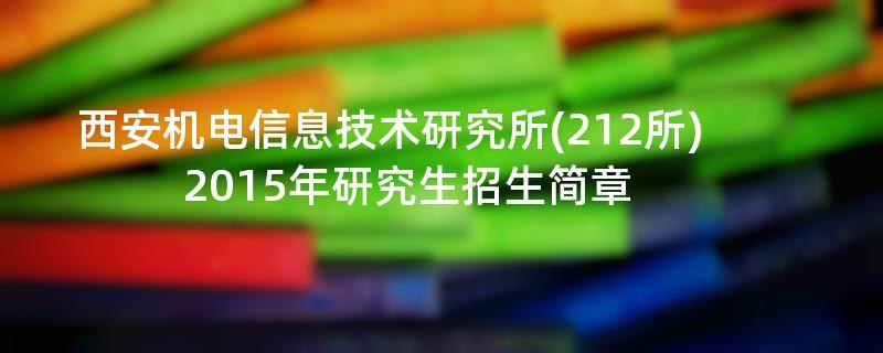 2015年考研招生简章:2015年西安机电信息技术研究所(212所)考研招生简章