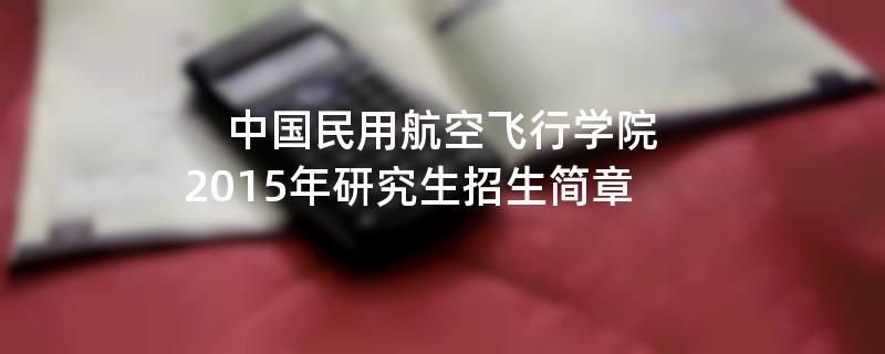 2015年中国民用航空飞行学院招收攻读硕士学位研究生简章