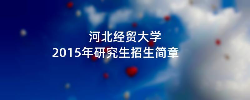 2015年河北经贸大学考研招生简章