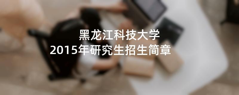 2015年黑龙江科技大学考研招生简章