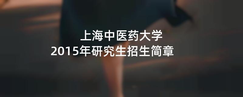 2015年考研招生简章:上海中医药大学2015年硕士研究生招生简章