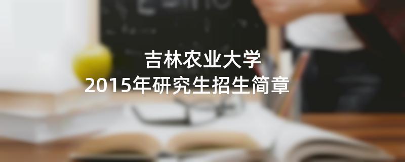2015年考研招生简章:吉林农业大学2015年研究生招生简章