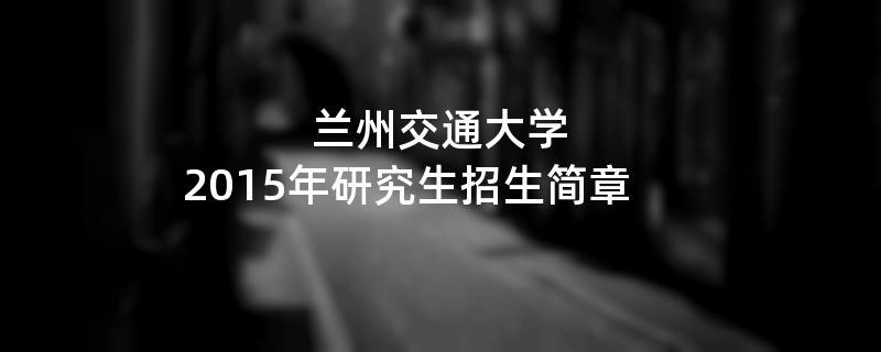 2015年考研招生简章:兰州交通大学2015年研究生招生简章