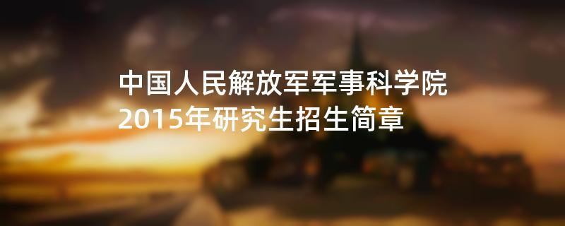 2015年中国人民解放军军事科学院招收攻读硕士学位研究生简章
