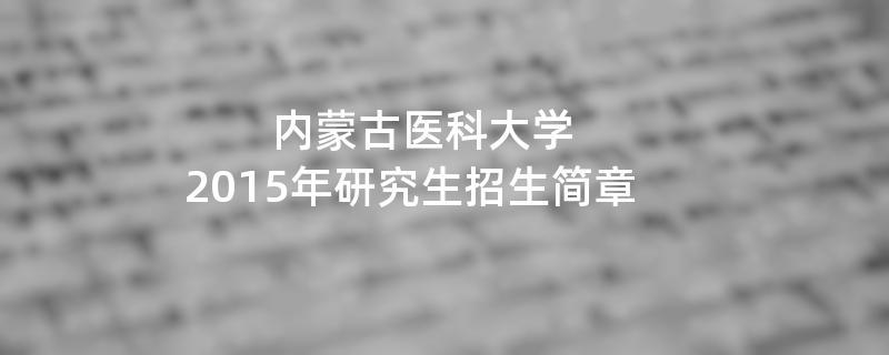 2015年考研招生简章:2015年内蒙古医科大学 考研招生简章