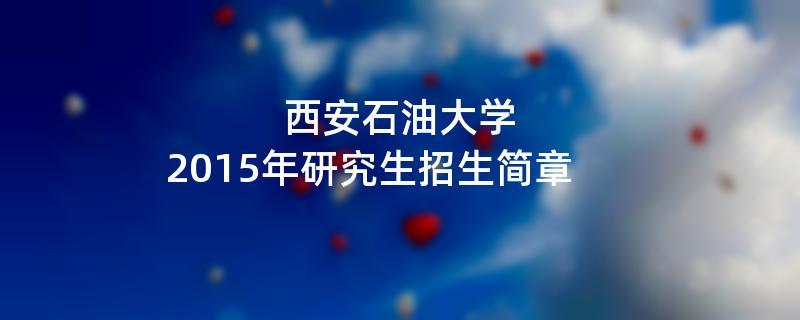 2015年西安石油大学招收攻读硕士学位研究生简章