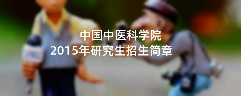 2015年考研招生简章:2015年中国中医科学院考研招生简章