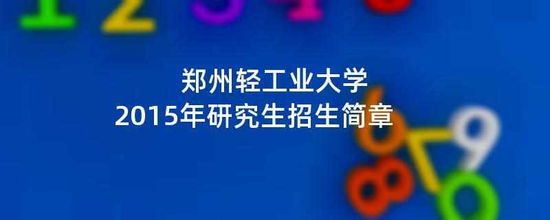 2015年考研招生简章:2015年郑州轻工业大学考研招生简章