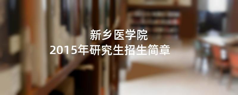 2015年考研招生简章:新乡医学院2015年研究生招生简章