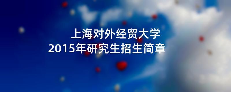 2015年考研招生简章:2015年上海对外经贸大学考研招生简章