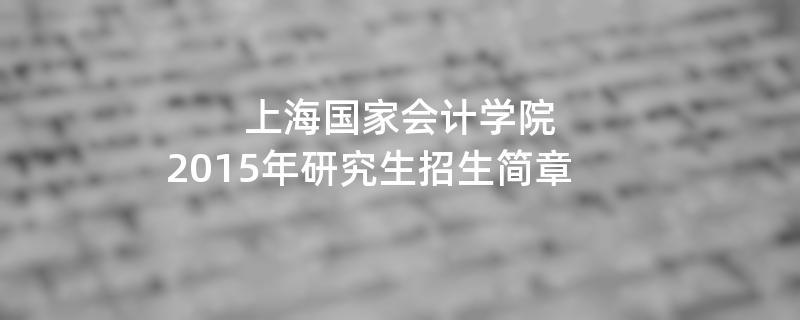 2015年考研招生简章:2015年上海国家会计学院考研招生简章