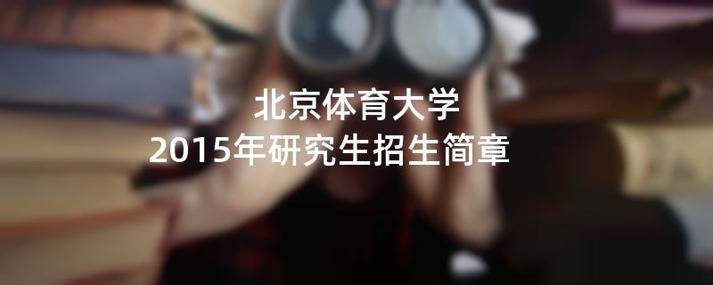 2015年北京体育大学招收攻读硕士学位研究生简章