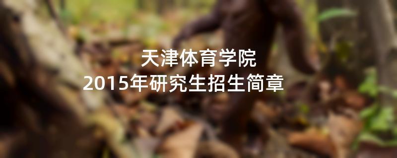 2015年考研招生简章:天津体育学院2015年研究生招生简章