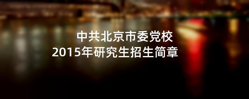 2015年中共北京市委党校招收攻读硕士学位研究生简章