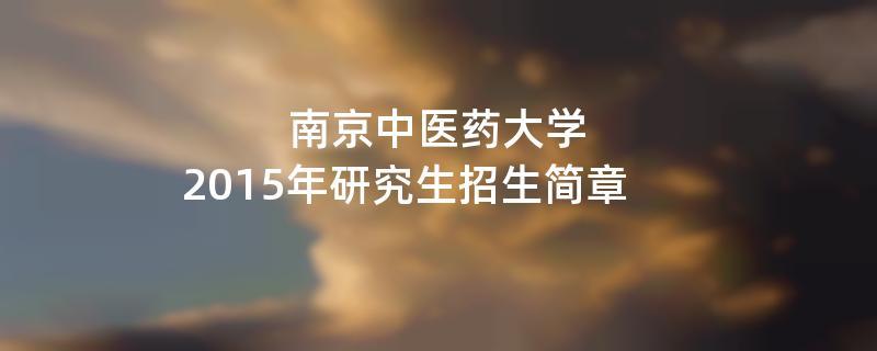 2015年考研招生简章:南京中医药大学2015年研究生招生简章