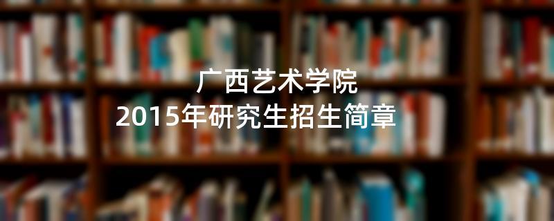 2015年考研招生简章:广西艺术学院2015年研究生招生简章
