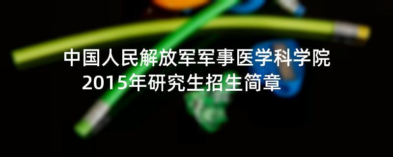 2015年考研招生简章:中国人民解放军军事医学科学院2015年研究生招生简章