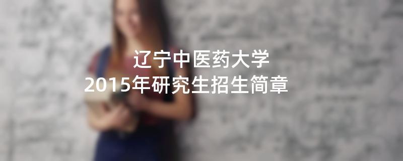 2015年考研招生简章:辽宁中医药大学2015年研究生招生简章