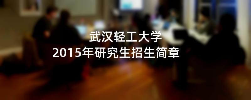 2015年武汉轻工大学招收攻读硕士学位研究生简章