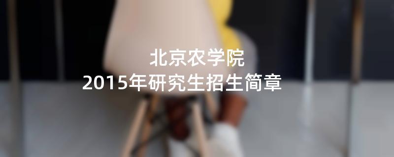 2015年北京农学院招收攻读硕士学位研究生简章
