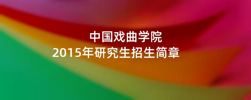 2015年中国戏曲学院招收攻读硕士学位研究生简章