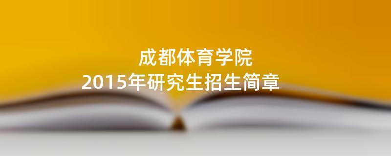 2015年成都体育学院招收攻读硕士学位研究生简章