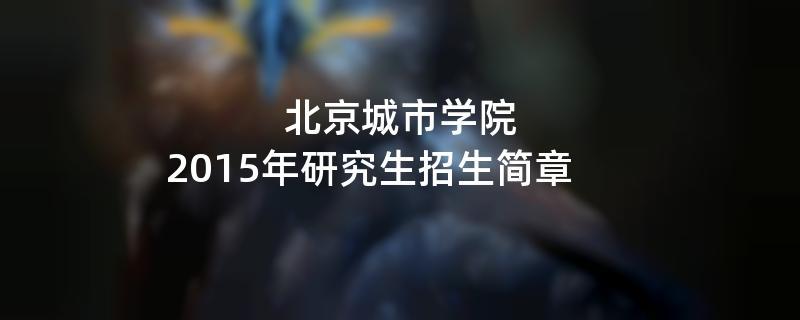 2015年考研招生简章:北京城市学院2015年硕士研究生招生简章