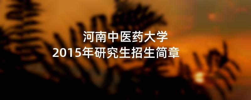2015年考研招生简章:2015年河南中医药大学考研招生简章