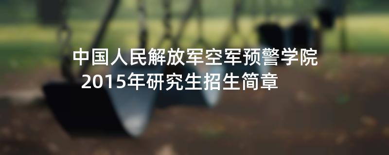 2015年考研招生简章:2015年中国人民解放军空军预警学院考研招生简章