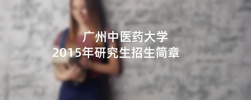 2015年考研招生简章:2015年广州中医药大学考研招生简章