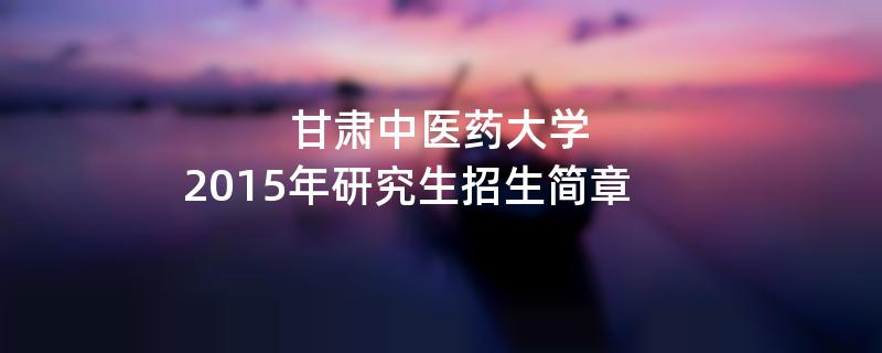 2015年甘肃中医药大学考研招生简章