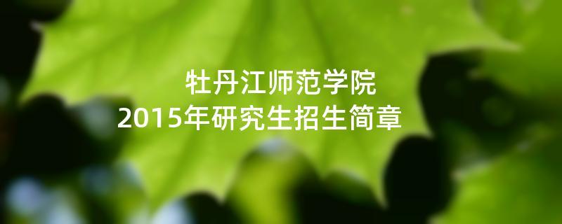 2015年牡丹江师范学院考研招生简章