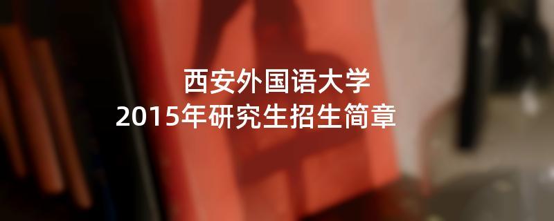 2015年考研招生简章:西安外国语大学2015年研究生招生简章
