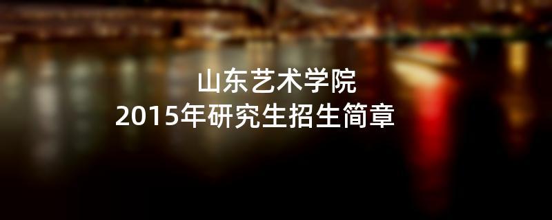 2015年考研招生简章:2015年山东艺术学院考研招生简章