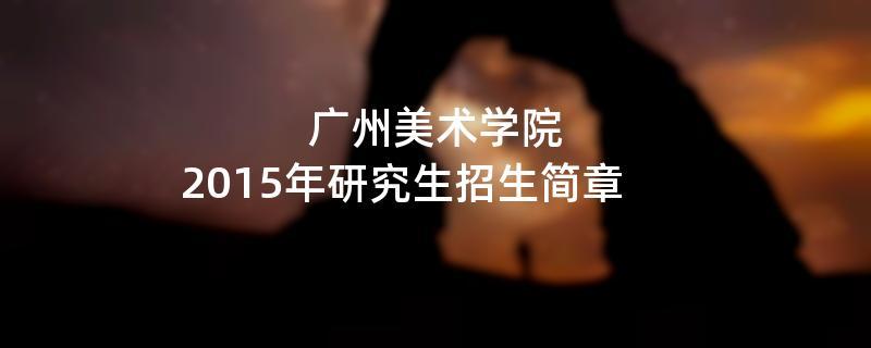2015年考研招生简章:2015年广州美术学院考研招生简章