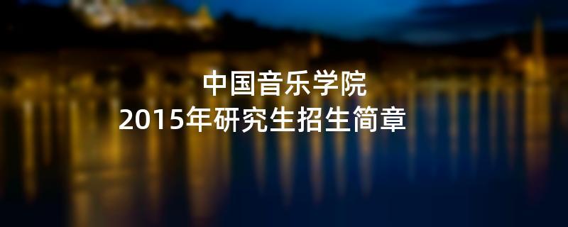 2015年考研招生简章:中国音乐学院2015年硕士研究生招生简章