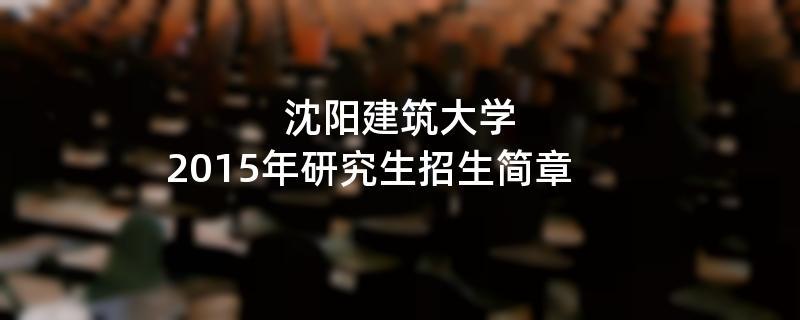 2015年考研招生简章:沈阳建筑大学2015年硕士研究生招生简章